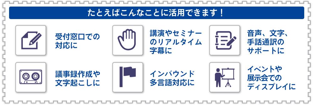 UDトーク活用イメージ図:たとえばこんなことに活用できます!受付窓口での対応に、講演やセミナーのリアルタイム字幕に、音声、文字、手話通訳のサポートに、議事録作成や文字起こしに、インバウンド多言語対応に、イベントや展示会でのディスプレイに